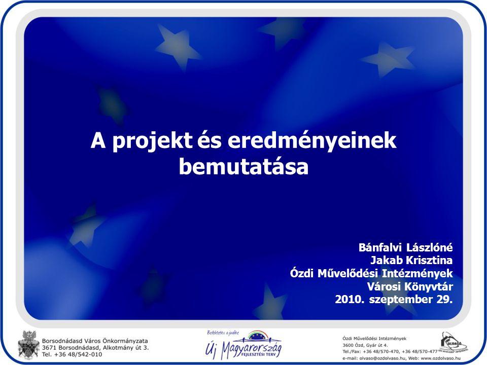 A projekt és eredményeinek bemutatása Bánfalvi Lászlóné Jakab Krisztina Ózdi Művelődési Intézmények Városi Könyvtár 2010. szeptember 29.
