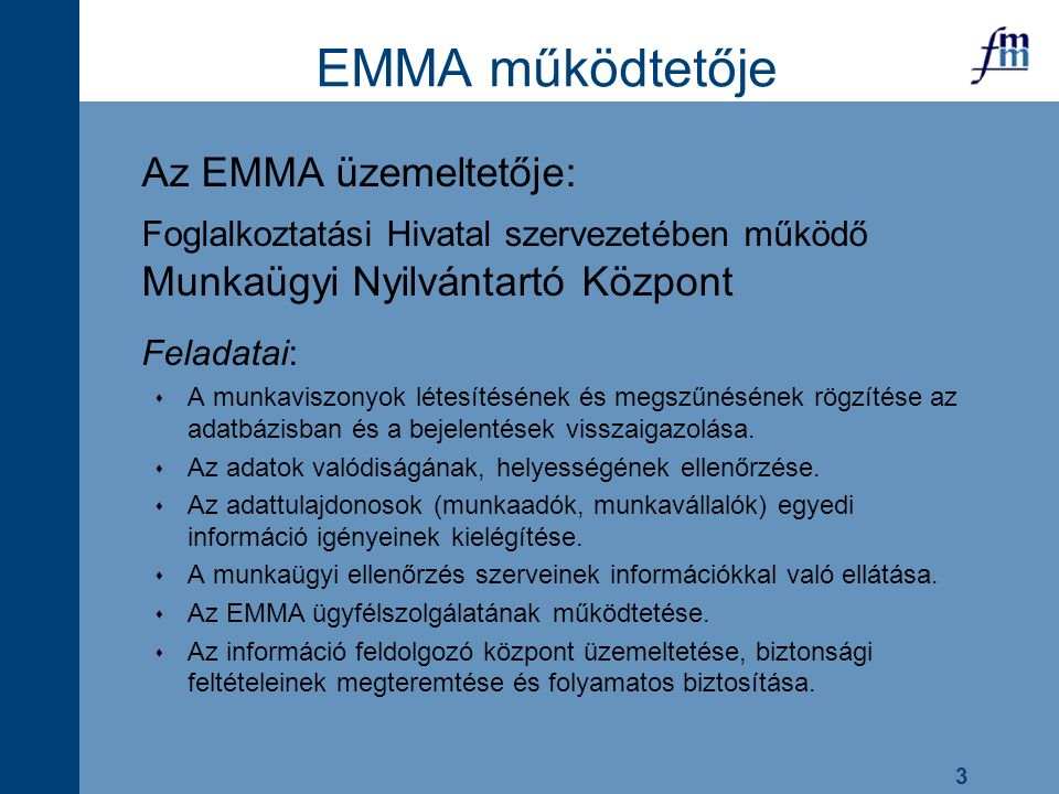 3 EMMA működtetője Az EMMA üzemeltetője: Foglalkoztatási Hivatal szervezetében működő Munkaügyi Nyilvántartó Központ Feladatai:  A munkaviszonyok lét
