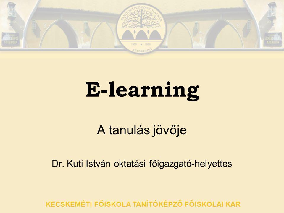 KECSKEMÉTI FŐISKOLA TANÍTÓKÉPZŐ FŐISKOLAI KAR E-learning A tanulás jövője Dr. Kuti István oktatási főigazgató-helyettes