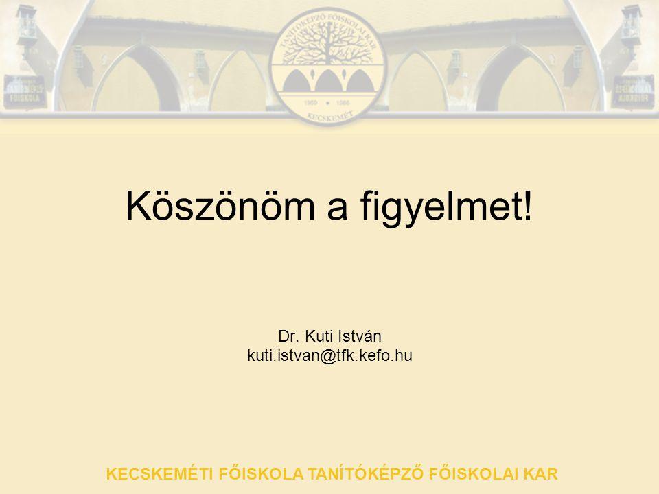 KECSKEMÉTI FŐISKOLA TANÍTÓKÉPZŐ FŐISKOLAI KAR Köszönöm a figyelmet! Dr. Kuti István kuti.istvan@tfk.kefo.hu