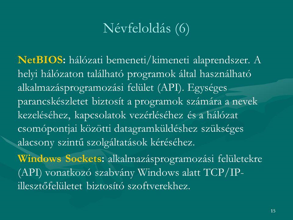 15 Névfeloldás (6) NetBIOS: hálózati bemeneti/kimeneti alaprendszer. A helyi hálózaton található programok által használható alkalmazásprogramozási fe