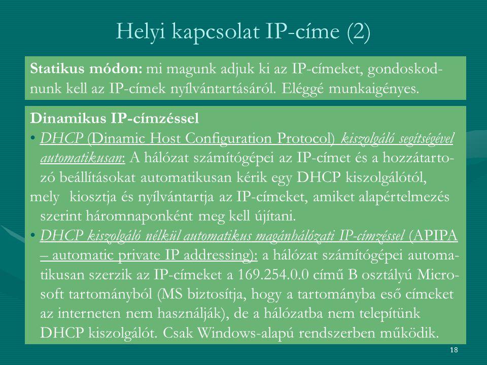 18 Helyi kapcsolat IP-címe (2) Statikus módon: mi magunk adjuk ki az IP-címeket, gondoskod- nunk kell az IP-címek nyílvántartásáról. Eléggé munkaigény