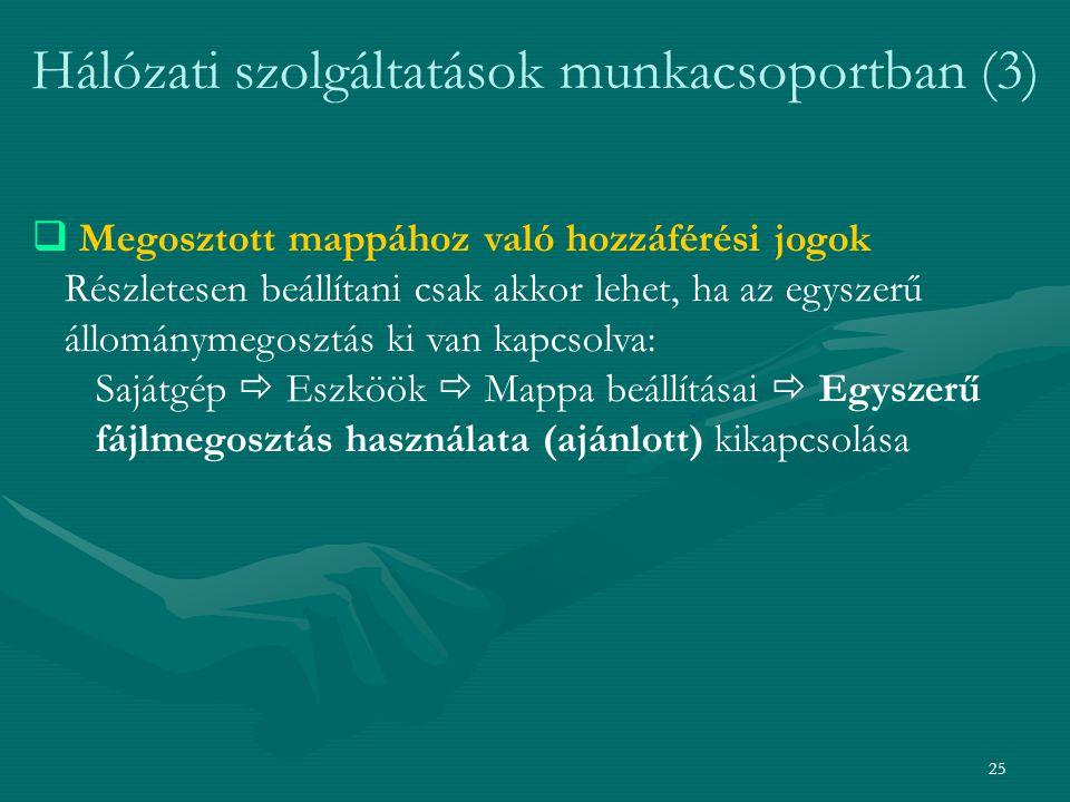 25 Hálózati szolgáltatások munkacsoportban (3)  Megosztott mappához való hozzáférési jogok Részletesen beállítani csak akkor lehet, ha az egyszerű állománymegosztás ki van kapcsolva: Sajátgép  Eszköök  Mappa beállításai  Egyszerű fájlmegosztás használata (ajánlott) kikapcsolása