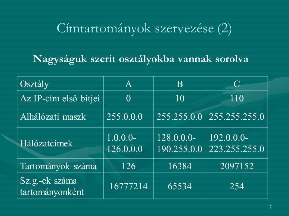 7 Címtartományok szervezése (2) Nagyságuk szerit osztályokba vannak sorolva OsztályABC Az IP-cím első bitjei010110 Alhálózati maszk255.0.0.0255.255.0.0255.255.255.0 Hálózatcímek 1.0.0.0- 126.0.0.0 128.0.0.0- 190.255.0.0 192.0.0.0- 223.255.255.0 Tartományok száma126163842097152 Sz.g.-ek száma tartományonként 1677721465534254