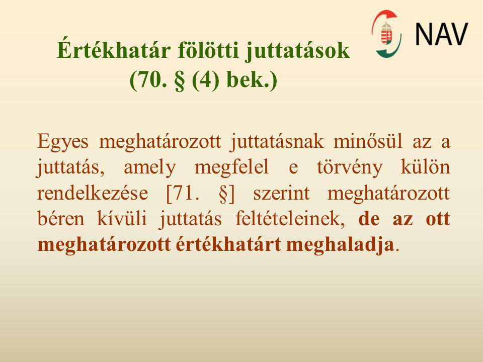 Értékhatár fölötti juttatások (70. § (4) bek.) Egyes meghatározott juttatásnak minősül az a juttatás, amely megfelel e törvény külön rendelkezése [71.