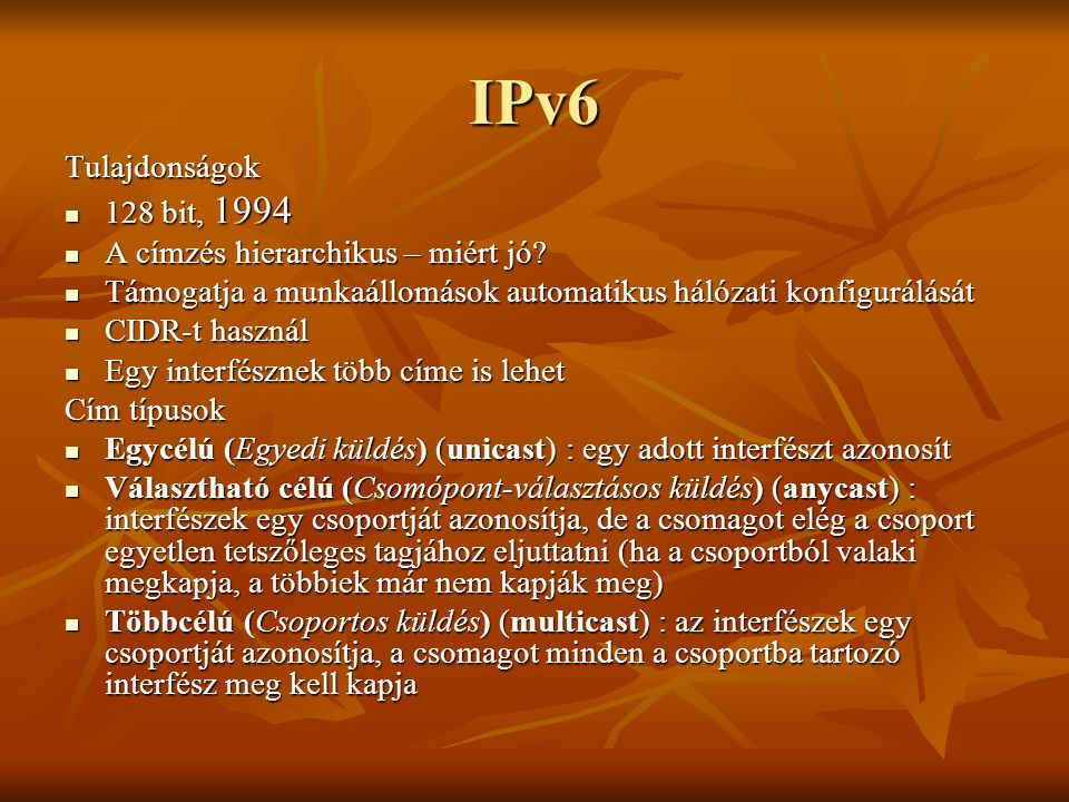 IPv6 Tulajdonságok  128 bit, 1994  A címzés hierarchikus – miért jó?  Támogatja a munkaállomások automatikus hálózati konfigurálását  CIDR-t haszn