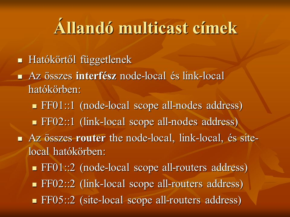 Állandó multicast címek  Hatókörtől függetlenek  Az összes interfész node-local és link-local hatókörben:  FF01::1 (node-local scope all-nodes address)  FF02::1 (link-local scope all-nodes address)  Az összes router the node-local, link-local, és site- local hatókörben:  FF01::2 (node-local scope all-routers address)  FF02::2 (link-local scope all-routers address)  FF05::2 (site-local scope all-routers address)
