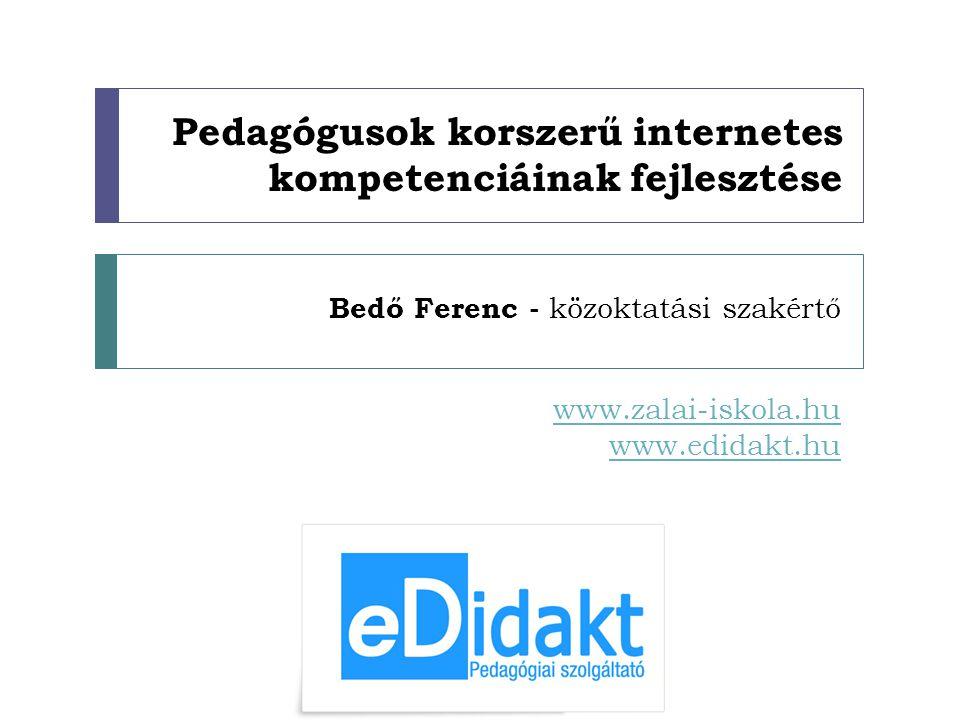 Pedagógusok korszerű internetes kompetenciáinak fejlesztése Bedő Ferenc - közoktatási szakértő www.zalai-iskola.hu www.edidakt.hu
