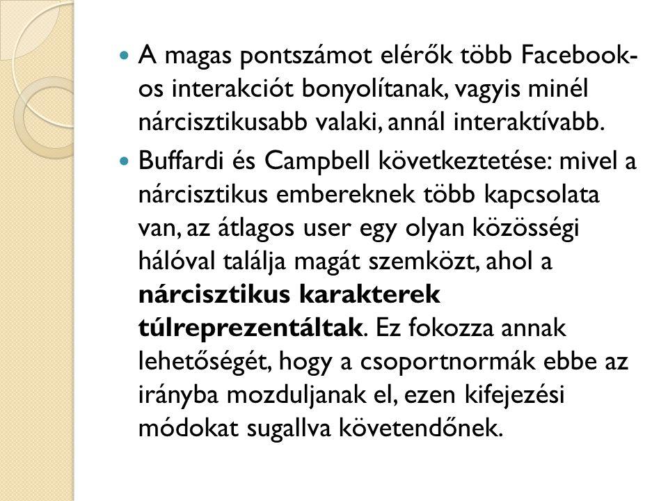  A magas pontszámot elérők több Facebook- os interakciót bonyolítanak, vagyis minél nárcisztikusabb valaki, annál interaktívabb.  Buffardi és Campbe