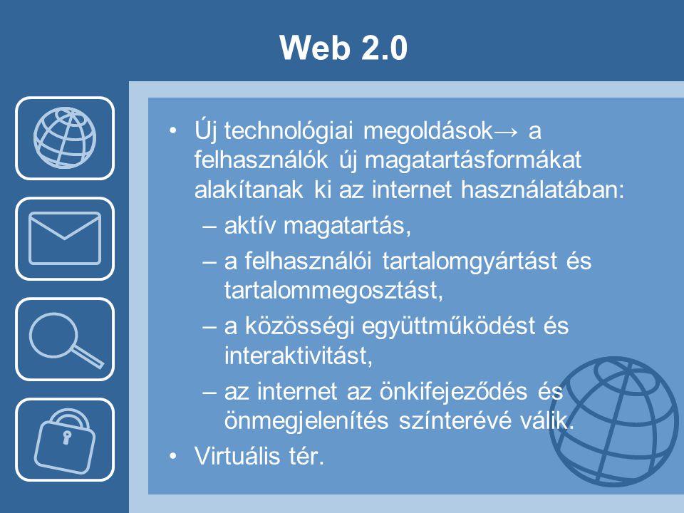 Web 2.0 •Új technológiai megoldások→ a felhasználók új magatartásformákat alakítanak ki az internet használatában: –aktív magatartás, –a felhasználói