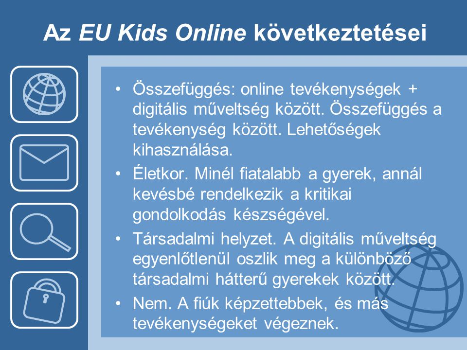 Az EU Kids Online következtetései •Összefüggés: online tevékenységek + digitális műveltség között. Összefüggés a tevékenység között. Lehetőségek kihas