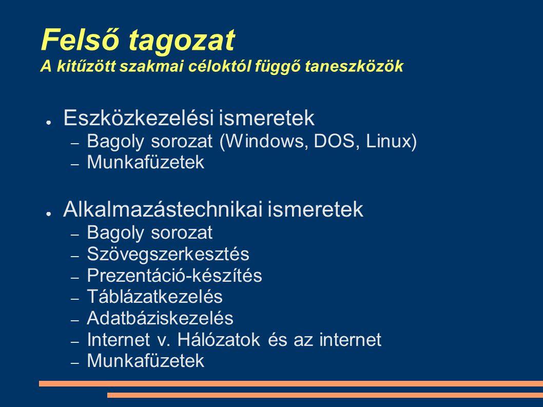 Felső tagozat A kitűzött szakmai céloktól függő taneszközök ● Eszközkezelési ismeretek – Bagoly sorozat (Windows, DOS, Linux) – Munkafüzetek ● Alkalmazástechnikai ismeretek – Bagoly sorozat – Szövegszerkesztés – Prezentáció-készítés – Táblázatkezelés – Adatbáziskezelés – Internet v.