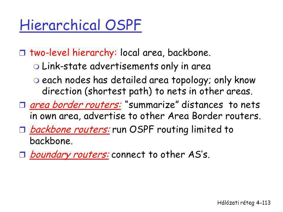Hálózati réteg4-113 Hierarchical OSPF r two-level hierarchy: local area, backbone. m Link-state advertisements only in area m each nodes has detailed