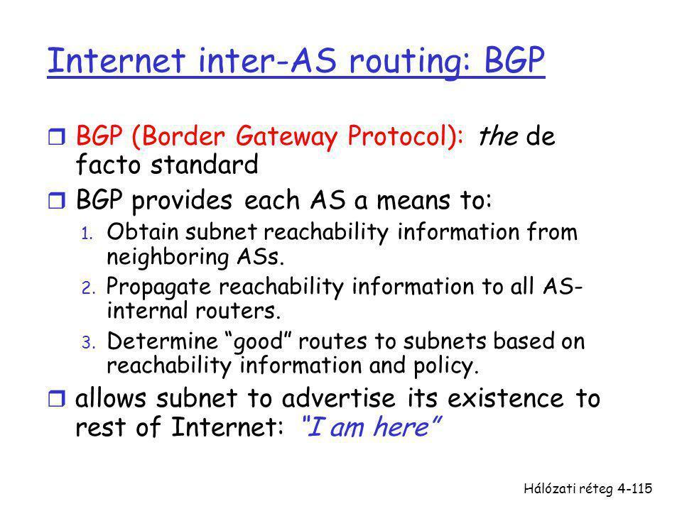 Hálózati réteg4-115 Internet inter-AS routing: BGP r BGP (Border Gateway Protocol): the de facto standard r BGP provides each AS a means to: 1. Obtain