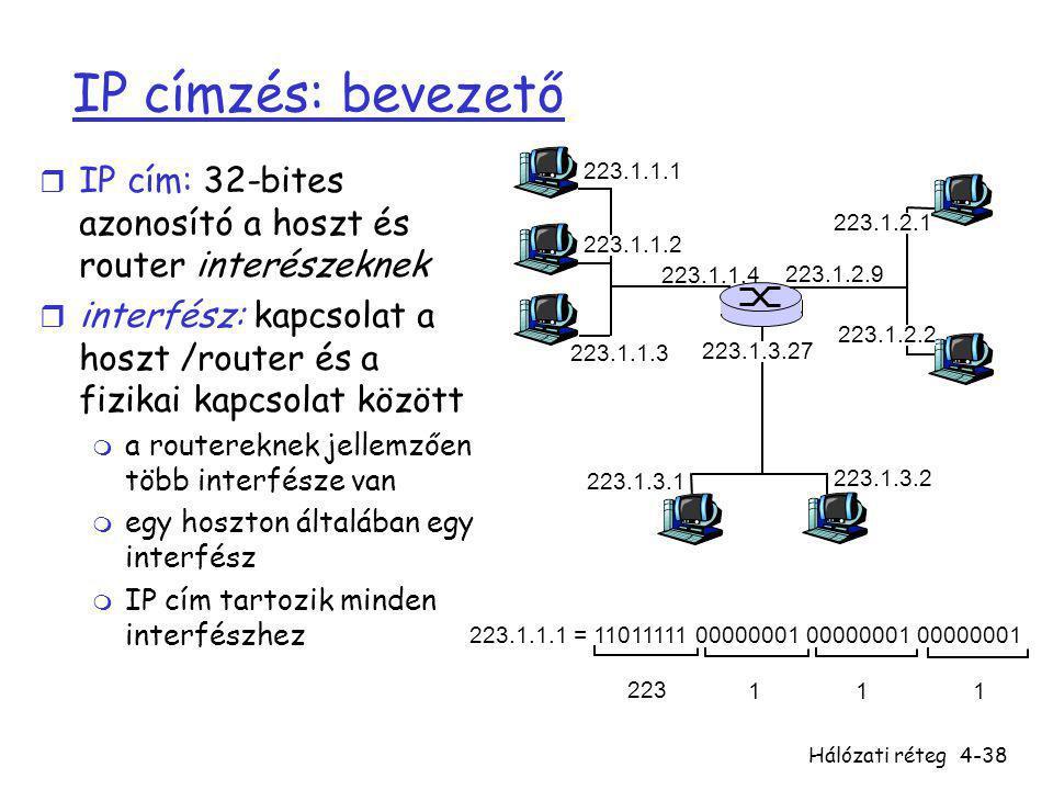 Hálózati réteg4-38 IP címzés: bevezető r IP cím: 32-bites azonosító a hoszt és router interészeknek r interfész: kapcsolat a hoszt /router és a fizika
