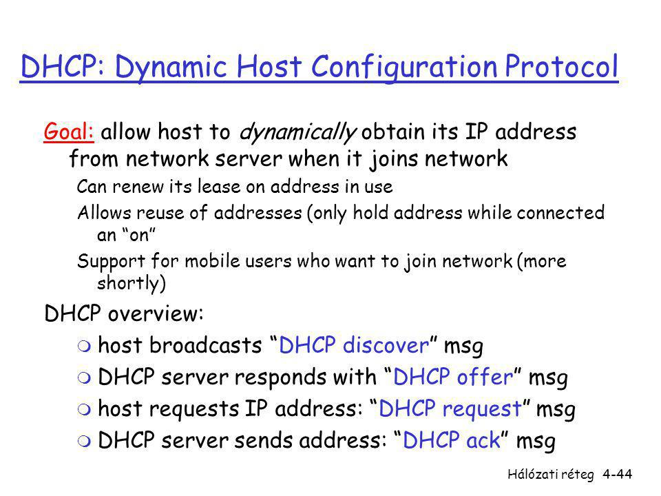 Hálózati réteg4-44 DHCP: Dynamic Host Configuration Protocol Goal: allow host to dynamically obtain its IP address from network server when it joins n