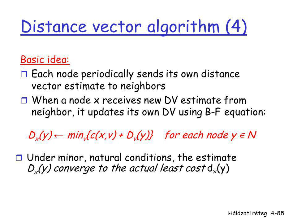 Hálózati réteg4-85 Distance vector algorithm (4) Basic idea: r Each node periodically sends its own distance vector estimate to neighbors r When a node x receives new DV estimate from neighbor, it updates its own DV using B-F equation: D x (y) ← min v {c(x,v) + D v (y)} for each node y ∊ N  Under minor, natural conditions, the estimate D x (y) converge to the actual least cost d x (y)
