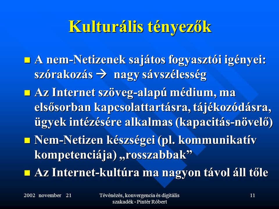 2002 november 21Tévénézés, konvergencia és digitális szakadék - Pintér Róbert 11 Kulturális tényezők  A nem-Netizenek sajátos fogyasztói igényei: szórakozás  nagy sávszélesség  Az Internet szöveg-alapú médium, ma elsősorban kapcsolattartásra, tájékozódásra, ügyek intézésére alkalmas (kapacitás-növelő)  Nem-Netizen készségei (pl.
