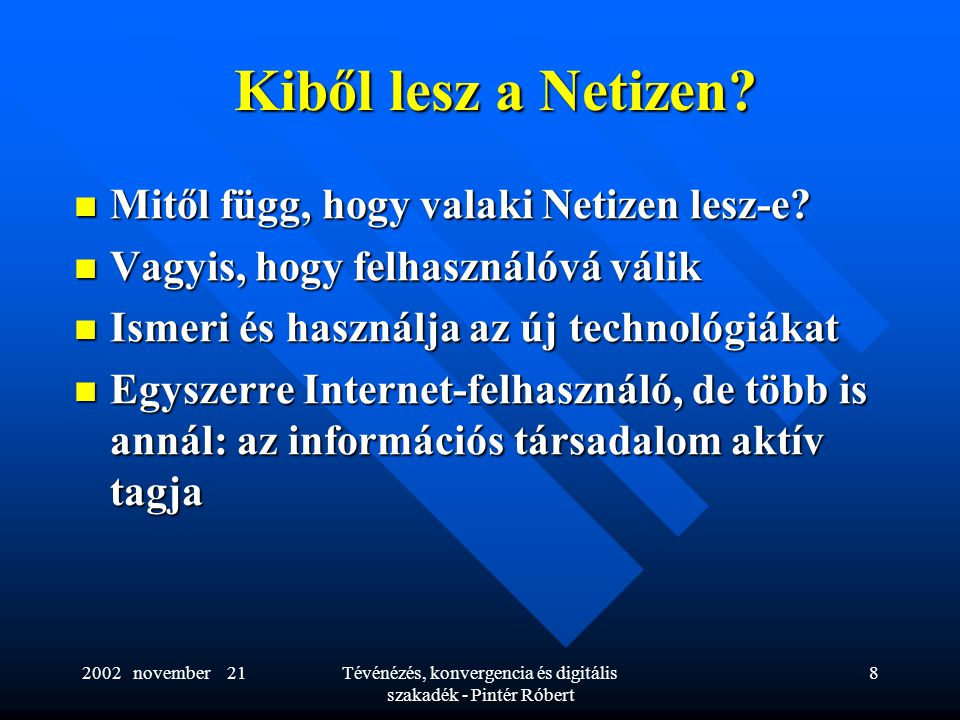 2002 november 21Tévénézés, konvergencia és digitális szakadék - Pintér Róbert 8 Kiből lesz a Netizen?  Mitől függ, hogy valaki Netizen lesz-e?  Vagy