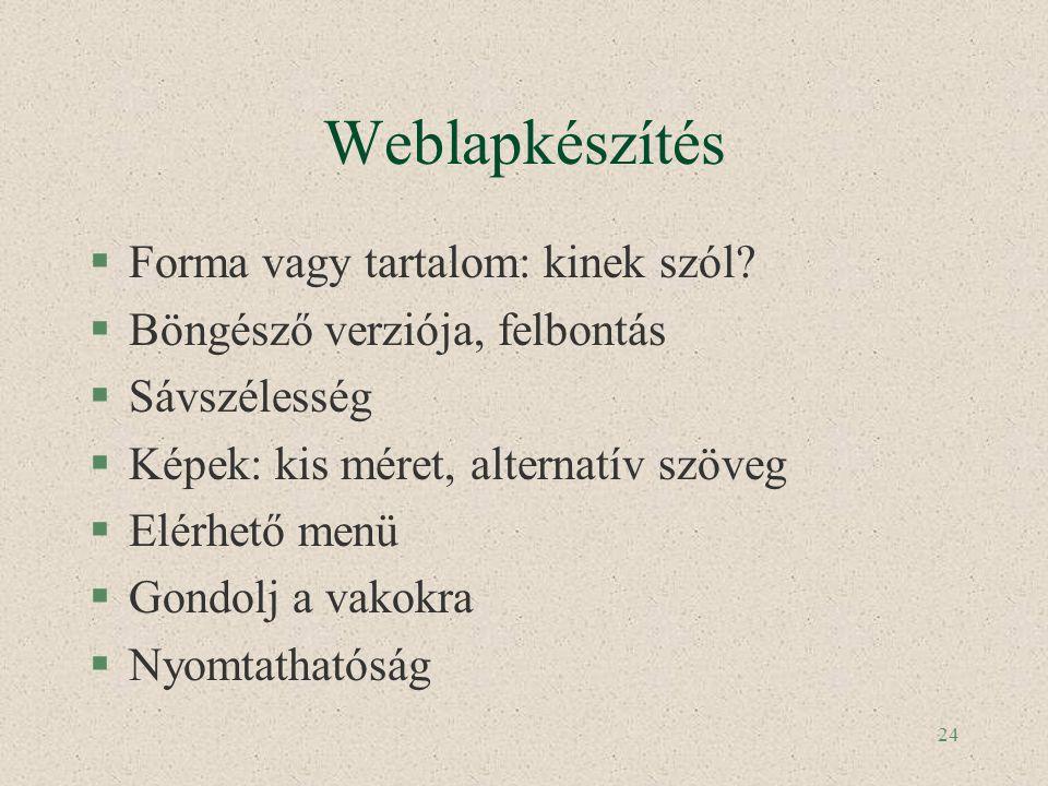 24 Weblapkészítés §Forma vagy tartalom: kinek szól? §Böngésző verziója, felbontás §Sávszélesség §Képek: kis méret, alternatív szöveg §Elérhető menü §G