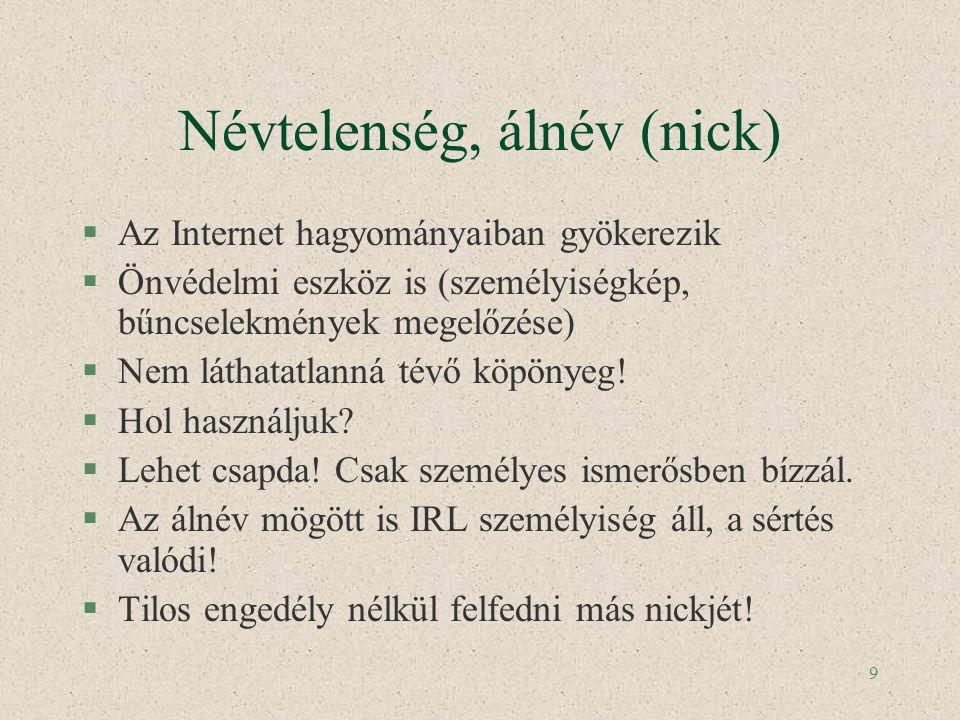 9 Névtelenség, álnév (nick) §Az Internet hagyományaiban gyökerezik §Önvédelmi eszköz is (személyiségkép, bűncselekmények megelőzése) §Nem láthatatlann
