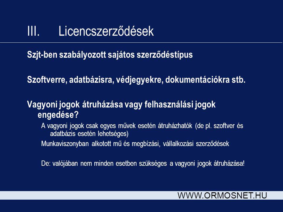 WWW.ORMOSNET.HU III. Licencszerződések Szjt-ben szabályozott sajátos szerződéstípus Szoftverre, adatbázisra, védjegyekre, dokumentációkra stb. Vagyoni
