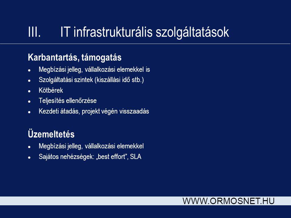 WWW.ORMOSNET.HU III. IT infrastrukturális szolgáltatások Karbantartás, támogatás l Megbízási jelleg, vállalkozási elemekkel is l Szolgáltatási szintek