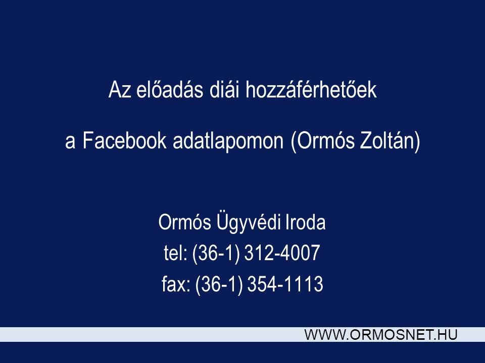 WWW.ORMOSNET.HU Az előadás diái hozzáférhetőek a Facebook adatlapomon (Ormós Zoltán) Ormós Ügyvédi Iroda tel: (36-1) 312-4007 fax: (36-1) 354-1113
