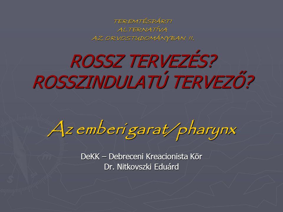ROSSZ TERVEZÉS? ROSSZINDULATÚ TERVEZŐ? Az emberi garat/pharynx DeKK – Debreceni Kreacionista Kör Dr. Nitkovszki Eduárd TEREMTÉSPÁRTI ALTERNATÍVA AZ OR