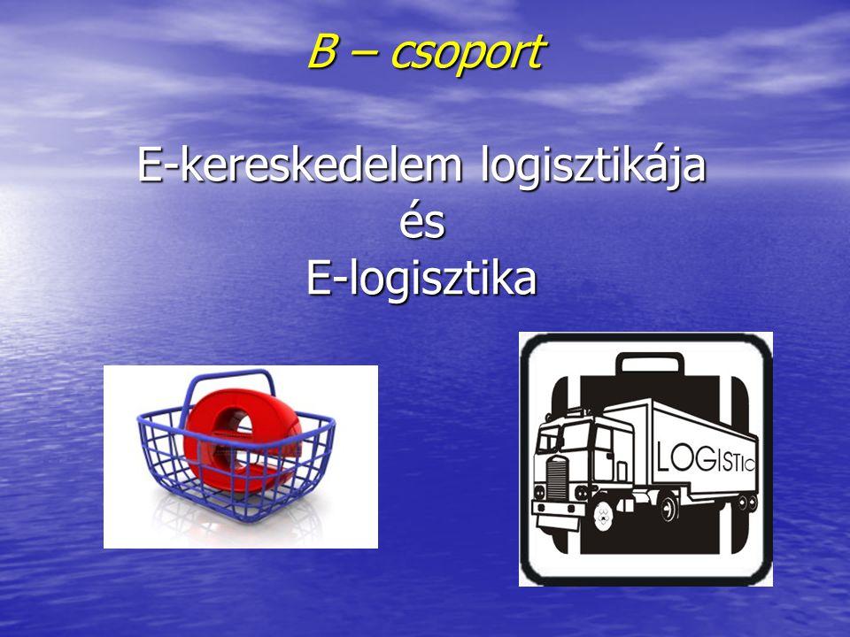 B – csoport E-kereskedelem logisztikája és E-logisztika