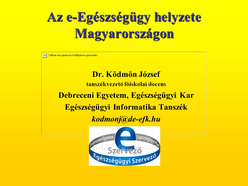 Dr. Ködmön József tanszékvezető főiskolai docens Debreceni Egyetem, Egészségügyi Kar Egészségügyi Informatika Tanszék kodmonj@de-efk.hu Az e-Egészségü