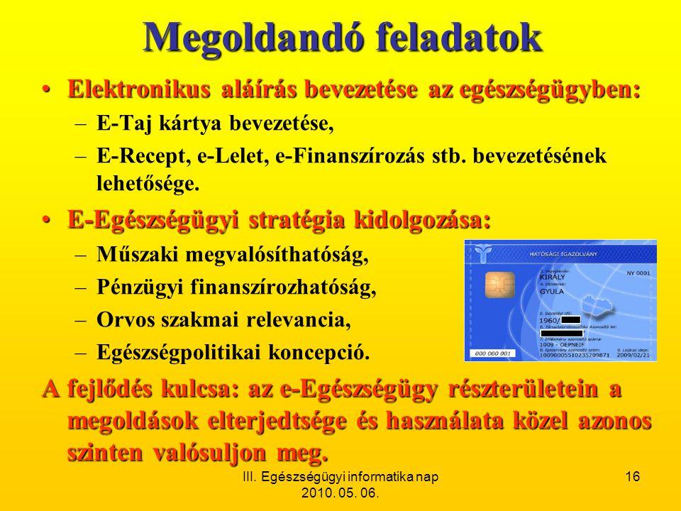 III. Egészségügyi informatika nap 2010. 05. 06. 16 Megoldandó feladatok •Elektronikus aláírás bevezetése az egészségügyben: –E-Taj kártya bevezetése,