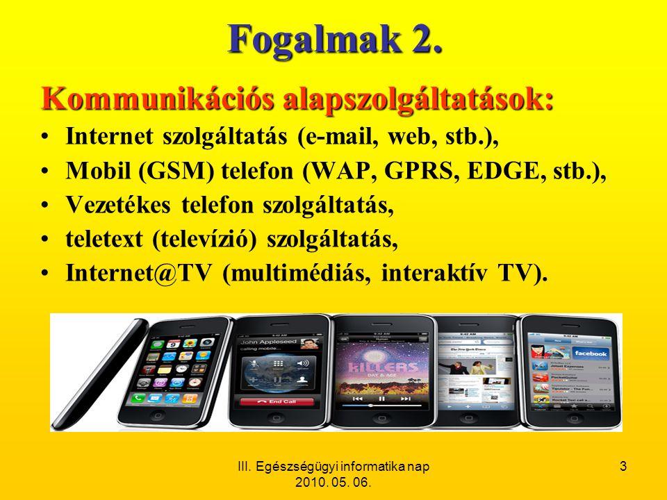 III. Egészségügyi informatika nap 2010. 05. 06. 3 Fogalmak 2. Kommunikációs alapszolgáltatások: •Internet szolgáltatás (e-mail, web, stb.), •Mobil (GS