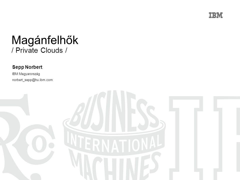 Magánfelhők / Private Clouds / Sepp Norbert IBM Magyarország norbert_sepp@hu.ibm.com
