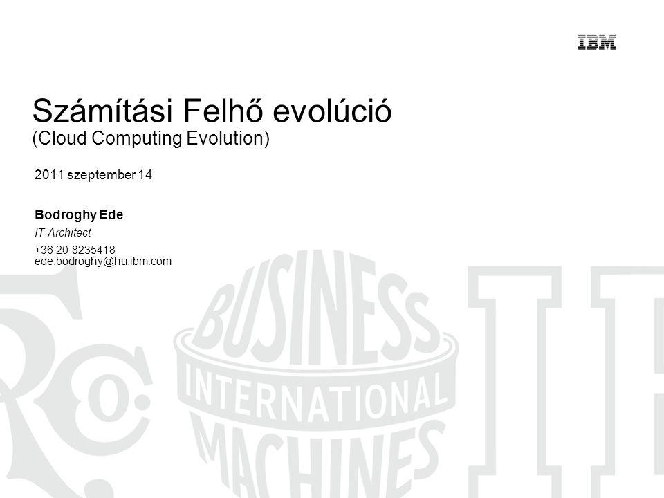 Számítási Felhő evolúció (Cloud Computing Evolution) 2011 szeptember 14 Bodroghy Ede IT Architect +36 20 8235418 ede.bodroghy@hu.ibm.com