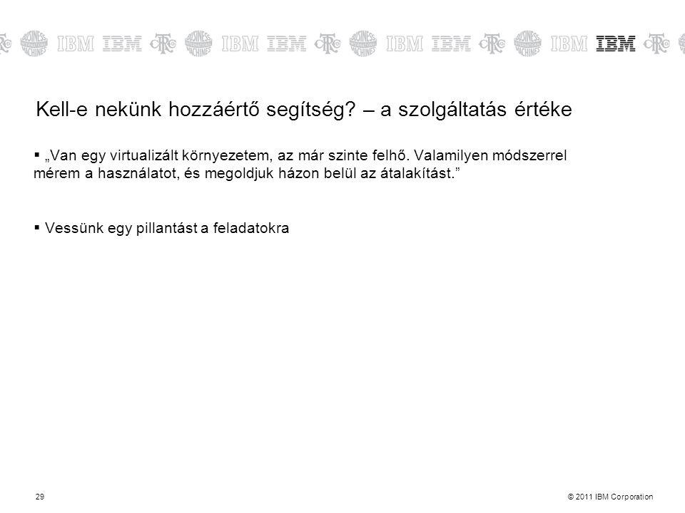 """© 2011 IBM Corporation29 Kell-e nekünk hozzáértő segítség? – a szolgáltatás értéke  """"Van egy virtualizált környezetem, az már szinte felhő. Valamilye"""
