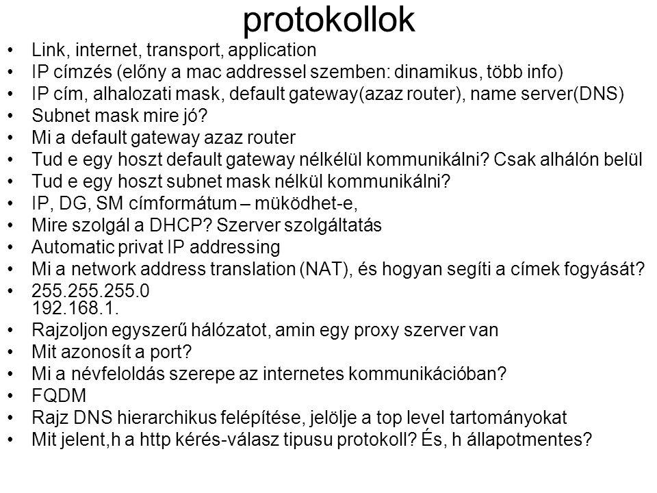protokollok •Link, internet, transport, application •IP címzés (előny a mac addressel szemben: dinamikus, több info) •IP cím, alhalozati mask, default gateway(azaz router), name server(DNS) •Subnet mask mire jó.