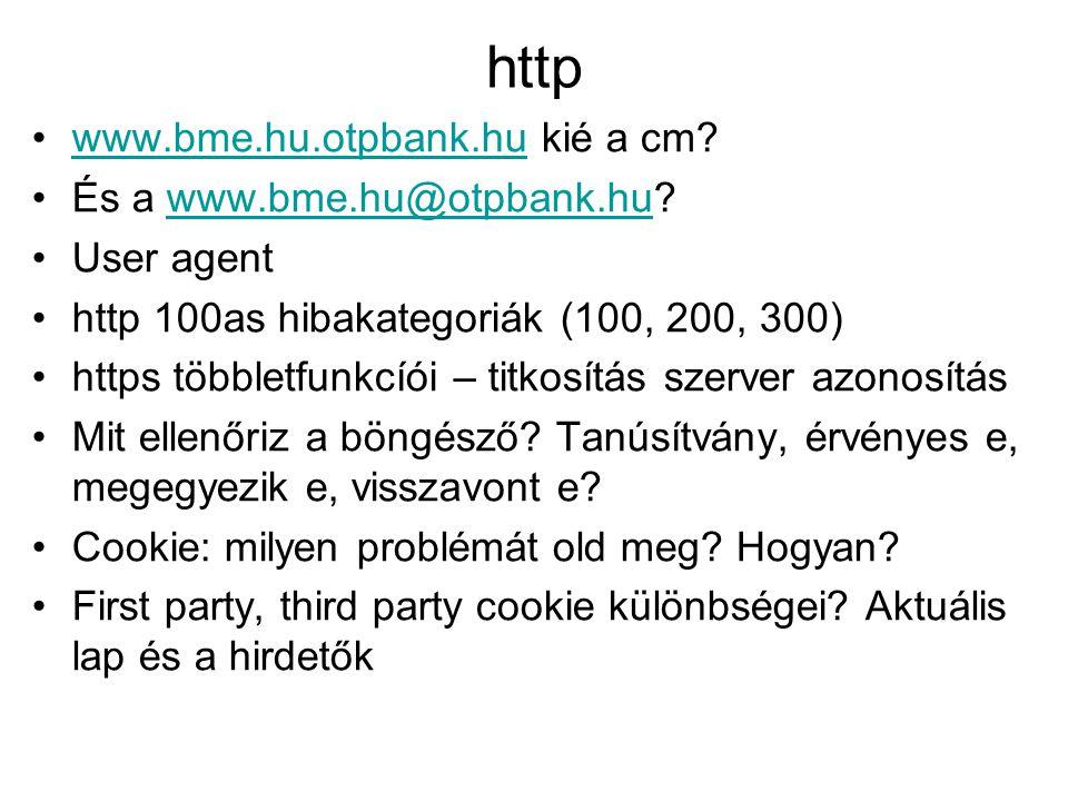 http •www.bme.hu.otpbank.hu kié a cm?www.bme.hu.otpbank.hu •És a www.bme.hu@otpbank.hu?www.bme.hu@otpbank.hu •User agent •http 100as hibakategoriák (100, 200, 300) •https többletfunkcíói – titkosítás szerver azonosítás •Mit ellenőriz a böngésző.