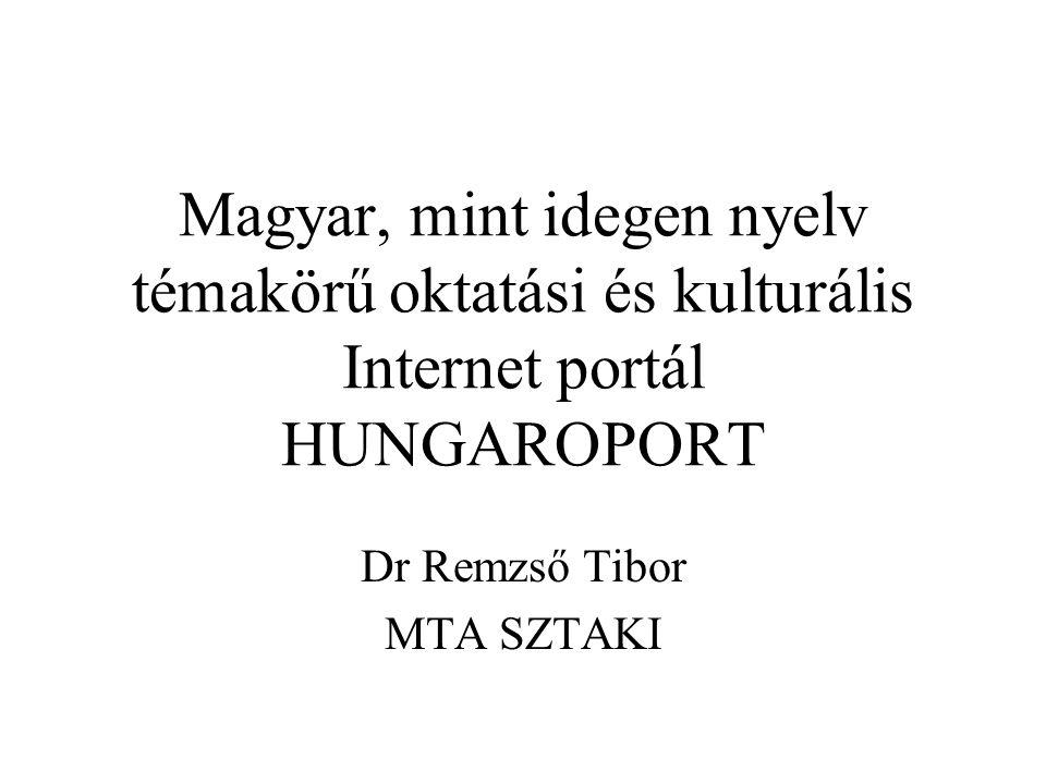 Magyar, mint idegen nyelv témakörű oktatási és kulturális Internet portál HUNGAROPORT Dr Remzső Tibor MTA SZTAKI
