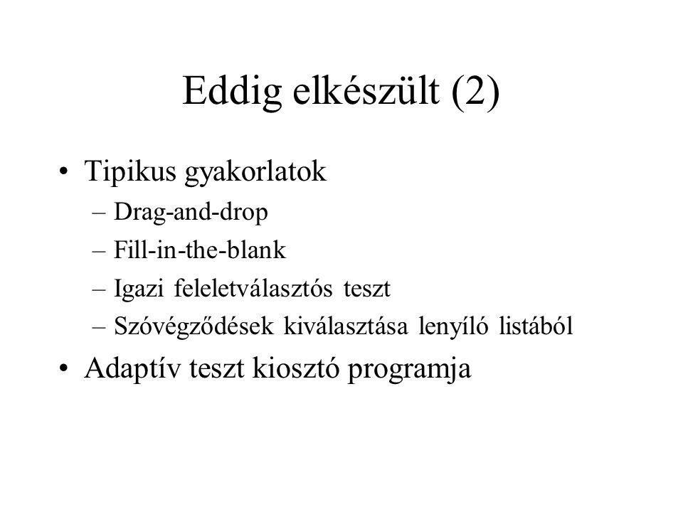 Eddig elkészült (2) •Tipikus gyakorlatok –Drag-and-drop –Fill-in-the-blank –Igazi feleletválasztós teszt –Szóvégződések kiválasztása lenyíló listából •Adaptív teszt kiosztó programja
