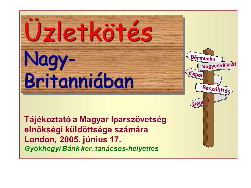 Üzletkötés Nagy- Britanniában Üzletkötés Vegyesvállalat Export Beszállítás Bérmunka Import Tájékoztató a Magyar Iparszövetség elnökségi küldöttsége számára London, 2005.