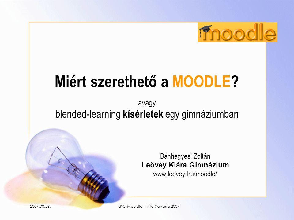 2007.03.23.LKG-Moodle - Info Savaria 20071 Miért szerethető a MOODLE? avagy blended-learning kísérletek egy gimnáziumban Bánhegyesi Zoltán Leövey Klár