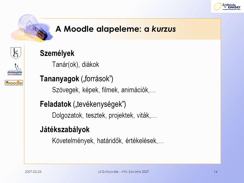 """2007.03.23.LKG-Moodle - Info Savaria 200714 A Moodle alapeleme: a kurzus Személyek Tanár(ok), diákok Tananyagok (""""források"""") Szövegek, képek, filmek,"""