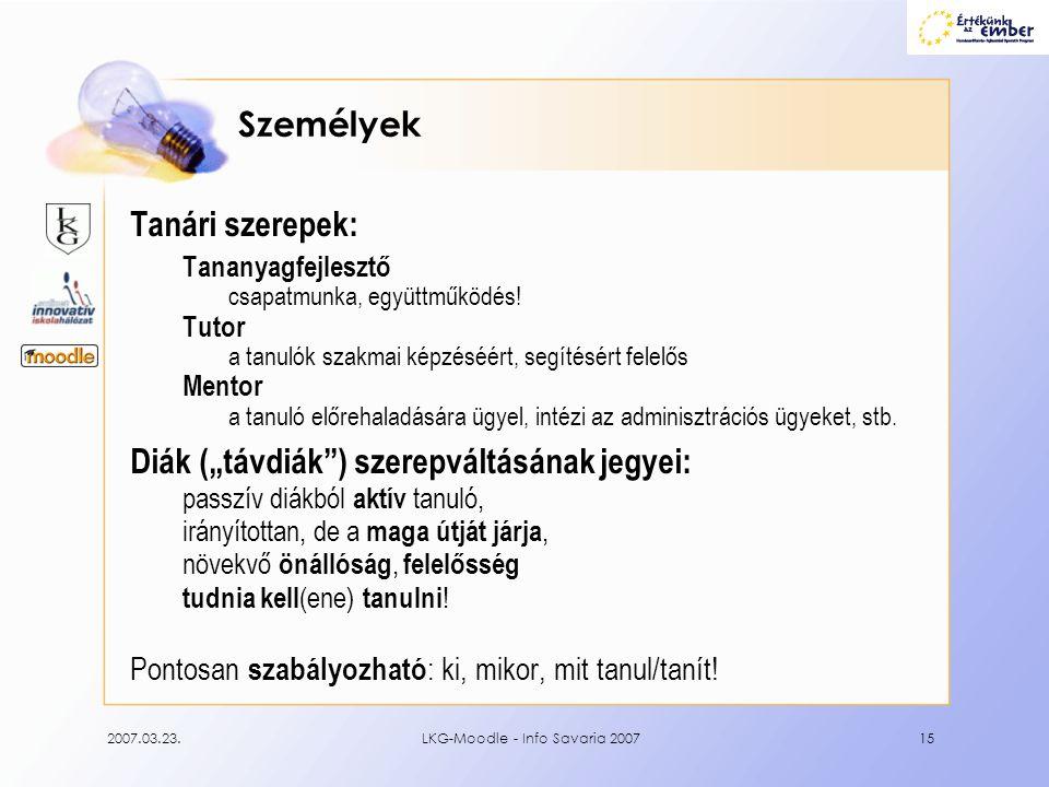 2007.03.23.LKG-Moodle - Info Savaria 200715 Személyek Tanári szerepek: Tananyagfejlesztő csapatmunka, együttműködés! Tutor a tanulók szakmai képzéséér