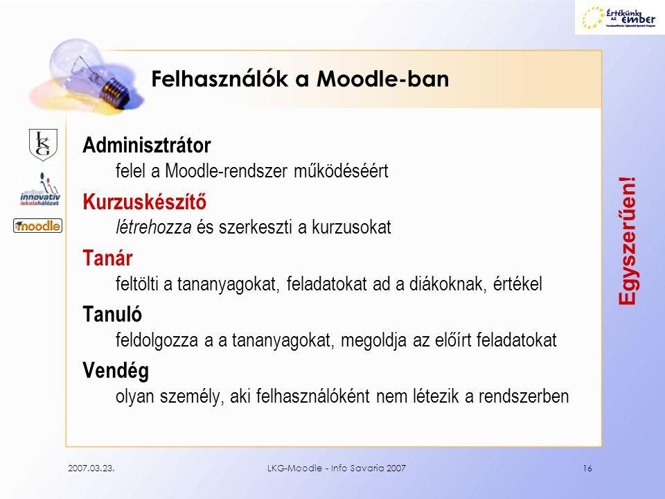 2007.03.23.LKG-Moodle - Info Savaria 200716 Felhasználók a Moodle-ban Adminisztrátor felel a Moodle-rendszer működéséért Kurzuskészítő létrehozza és s
