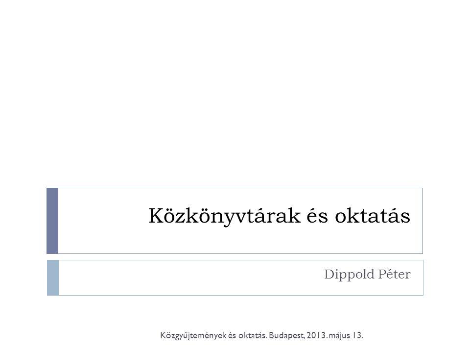 Közkönyvtárak és oktatás Dippold Péter Közgyűjtemények és oktatás. Budapest, 2013. május 13.