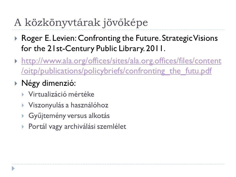 A közkönyvtárak jövőképe  Roger E. Levien: Confronting the Future. Strategic Visions for the 21st-Century Public Library. 2011.  http://www.ala.org/