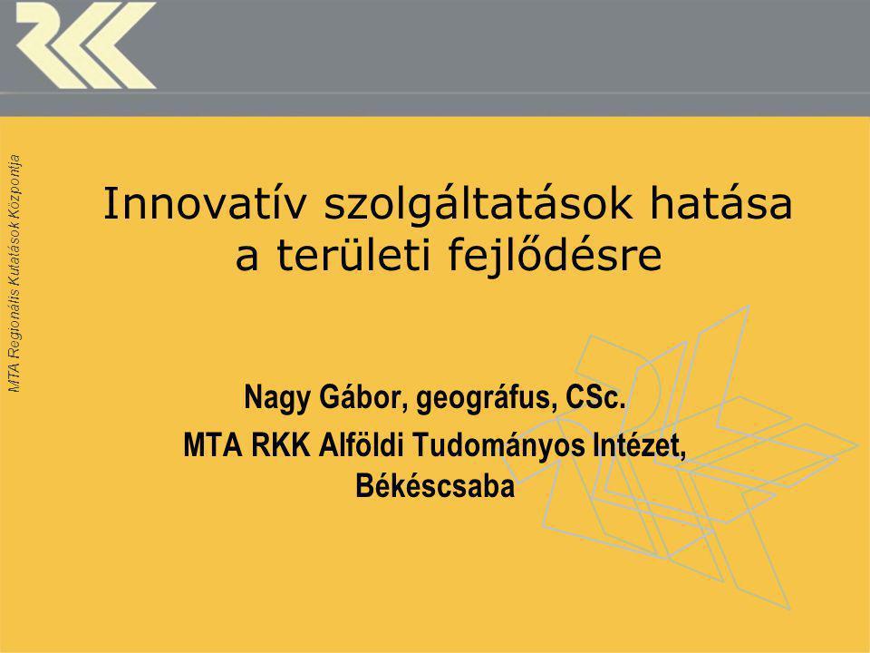 MTA Regionális Kutatások Központja Innovatív szolgáltatások hatása a területi fejlődésre Nagy Gábor, geográfus, CSc.