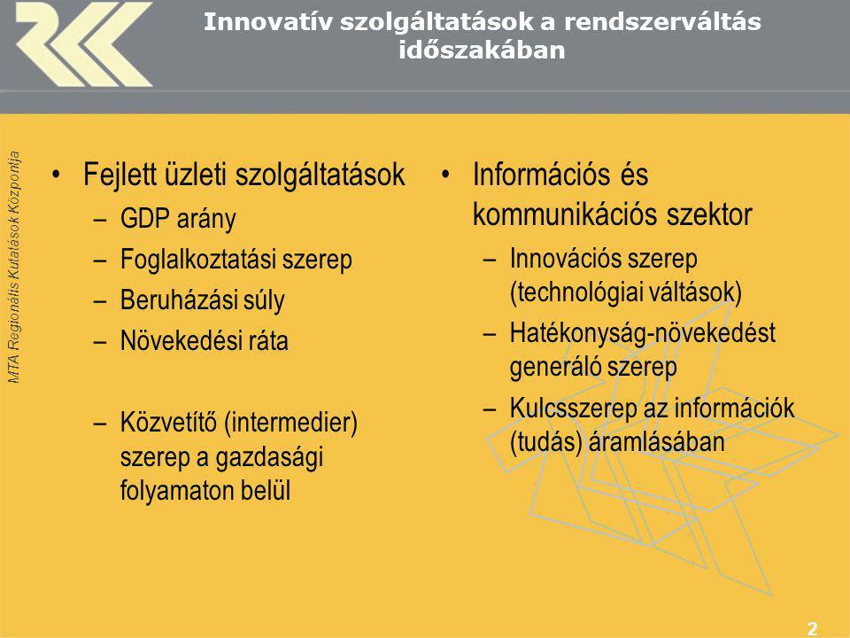MTA Regionális Kutatások Központja 2 Innovatív szolgáltatások a rendszerváltás időszakában •Fejlett üzleti szolgáltatások –GDP arány –Foglalkoztatási szerep –Beruházási súly –Növekedési ráta –Közvetítő (intermedier) szerep a gazdasági folyamaton belül •Információs és kommunikációs szektor –Innovációs szerep (technológiai váltások) –Hatékonyság-növekedést generáló szerep –Kulcsszerep az információk (tudás) áramlásában