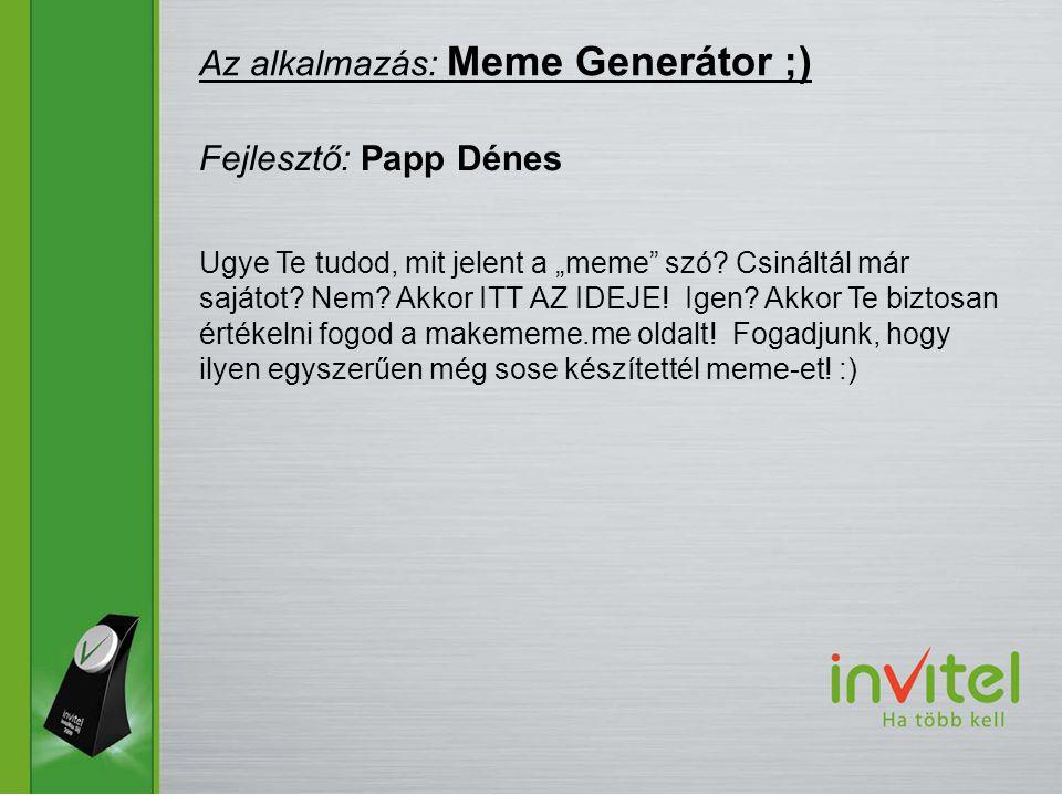 """Az alkalmazás: Meme Generátor ;) Fejlesztő: Papp Dénes Ugye Te tudod, mit jelent a """"meme szó."""